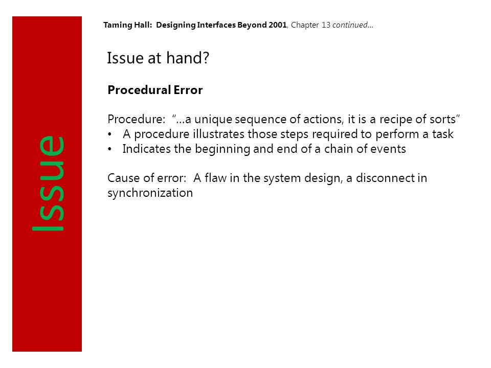 "Issue Taming Hall: Designing Interfaces Beyond 2001, Chapter 13 continued… Issue at hand? Procedural Error Procedure: ""…a unique sequence of actions,"