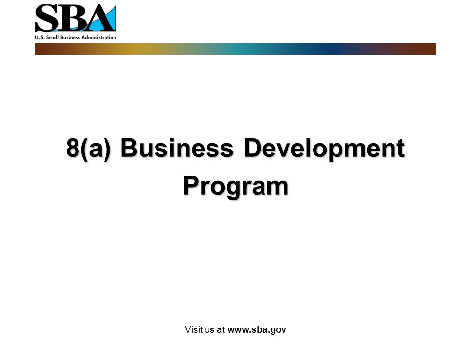 Visit us at www.sba.gov 8(a) Business Development Program