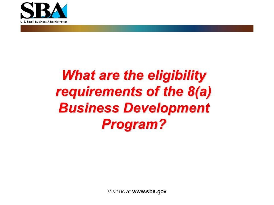 Visit us at www.sba.gov What are the eligibility requirements of the 8(a) Business Development Program?