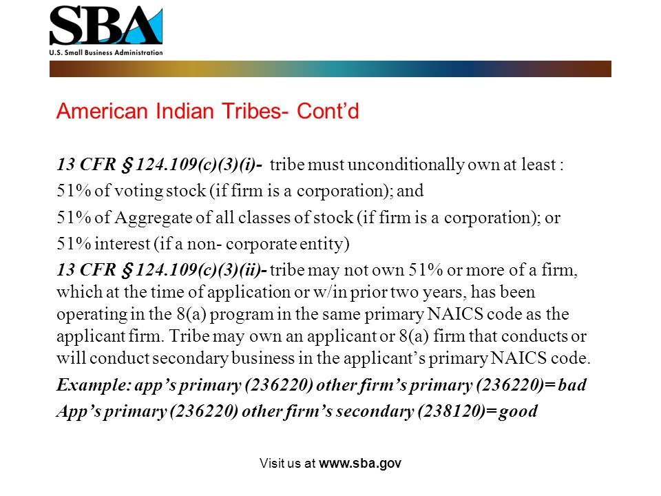 American Indian Tribes- Cont'd 13 CFR § 124.109(c)(2)- tribally owned firm must qualify as small based on it primary NAICS code: Must certify to SBA i
