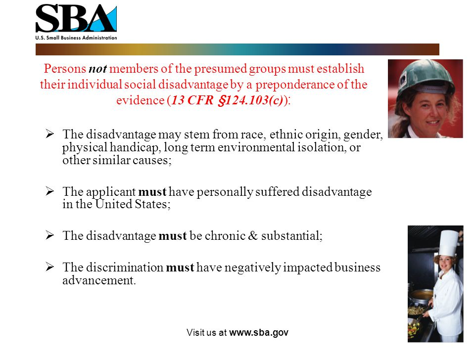 Visit us at www.sba.gov Persons not members of the presumed groups must establish their individual social disadvantage by a preponderance of the evidence (13 CFR §124.103(c)) :  The disadvantage may stem from race, ethnic origin, gender, physical handicap, long term environmental isolation, or other similar causes;  The applicant must have personally suffered disadvantage in the United States;  The disadvantage must be chronic & substantial;  The discrimination must have negatively impacted business advancement.