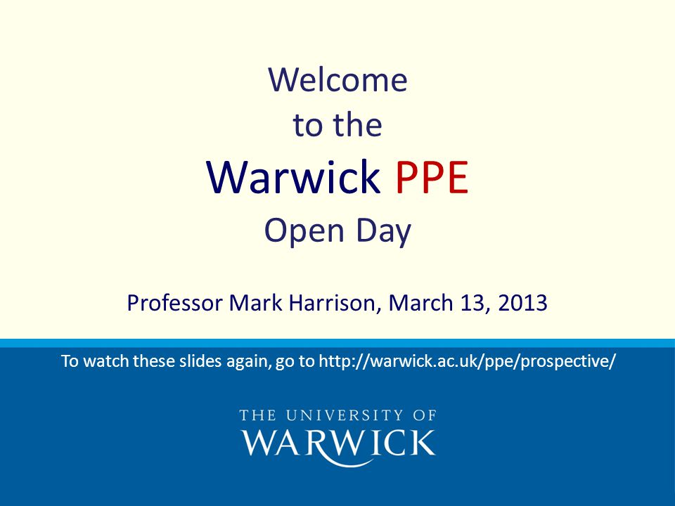 Welcome to the Warwick PPE Open Day Professor Mark Harrison, March 13, 2013 To watch these slides again, go to http://warwick.ac.uk/ppe/prospective/