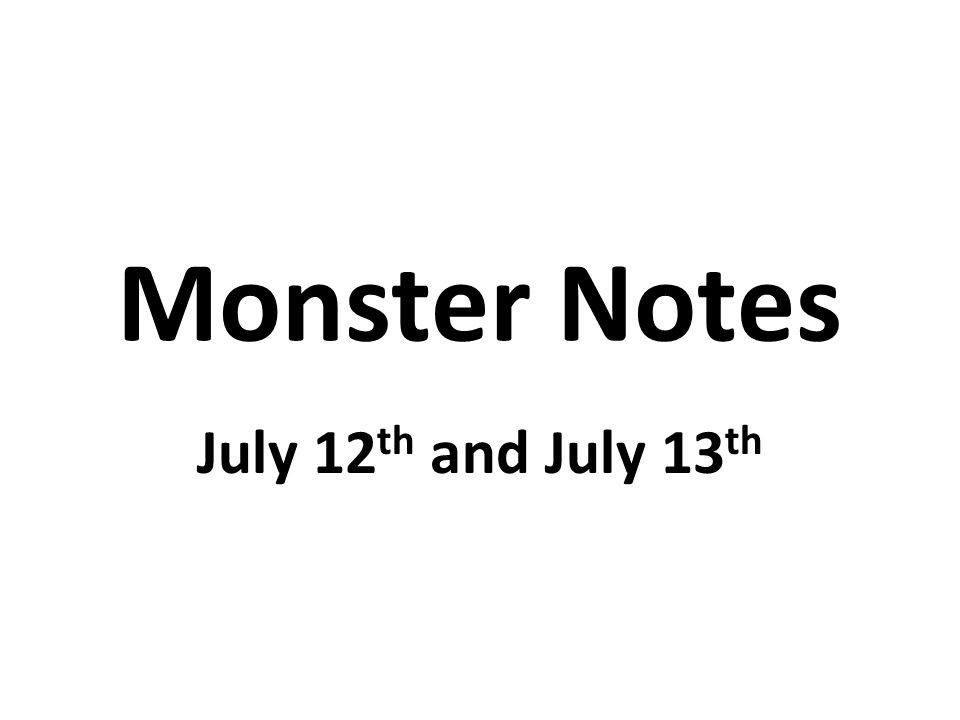 Monster Notes July 12 th and July 13 th