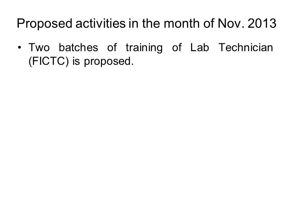 Proposed activities in the month of Nov. 2013 Two batches of training of Lab Technician (FICTC) is proposed.