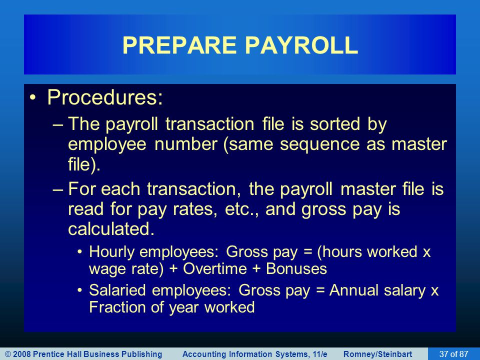 © 2008 Prentice Hall Business Publishing Accounting Information Systems, 11/e Romney/Steinbart37 of 87 PREPARE PAYROLL Procedures: –The payroll transa