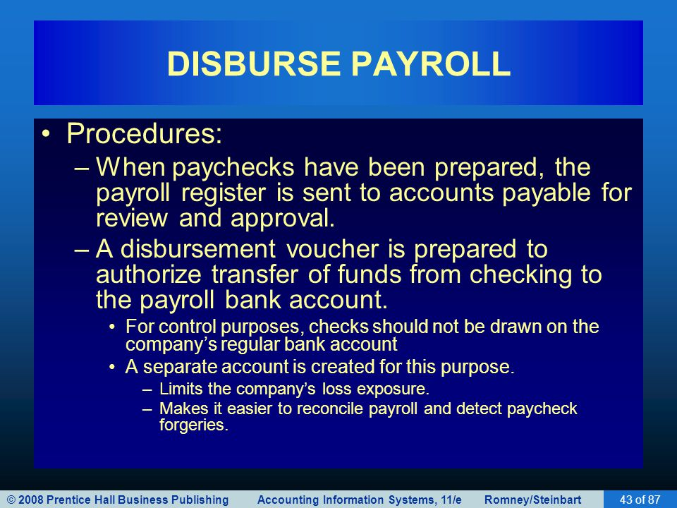 © 2008 Prentice Hall Business Publishing Accounting Information Systems, 11/e Romney/Steinbart43 of 87 DISBURSE PAYROLL Procedures: –When paychecks ha