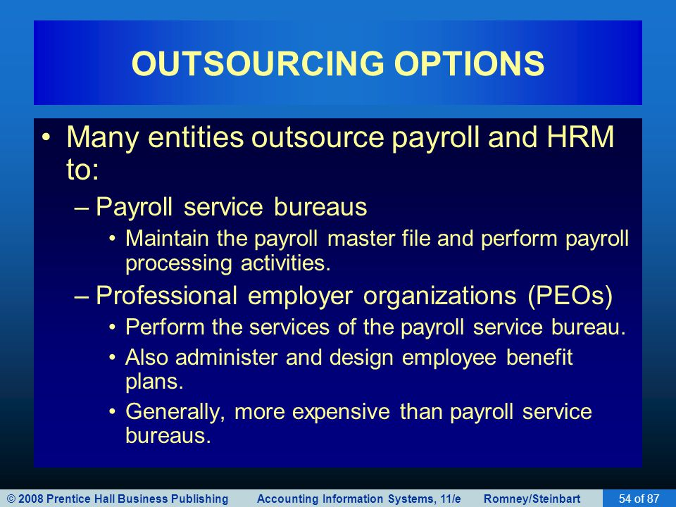 © 2008 Prentice Hall Business Publishing Accounting Information Systems, 11/e Romney/Steinbart54 of 87 OUTSOURCING OPTIONS Many entities outsource pay