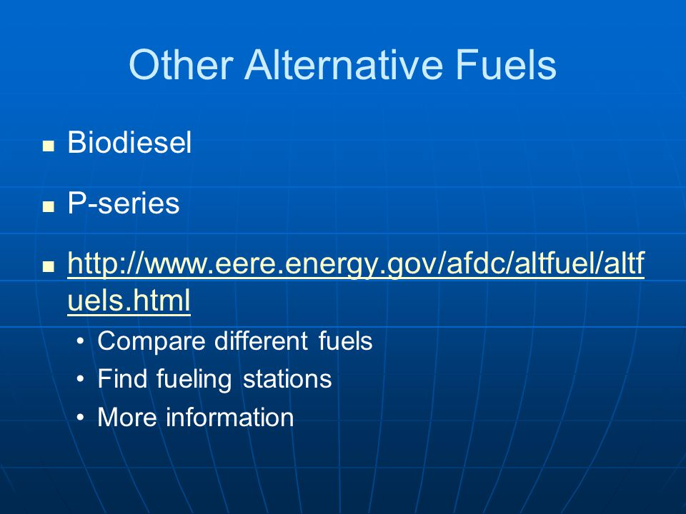 Other Alternative Fuels Biodiesel P-series http://www.eere.energy.gov/afdc/altfuel/altf uels.html http://www.eere.energy.gov/afdc/altfuel/altf uels.html Compare different fuels Find fueling stations More information