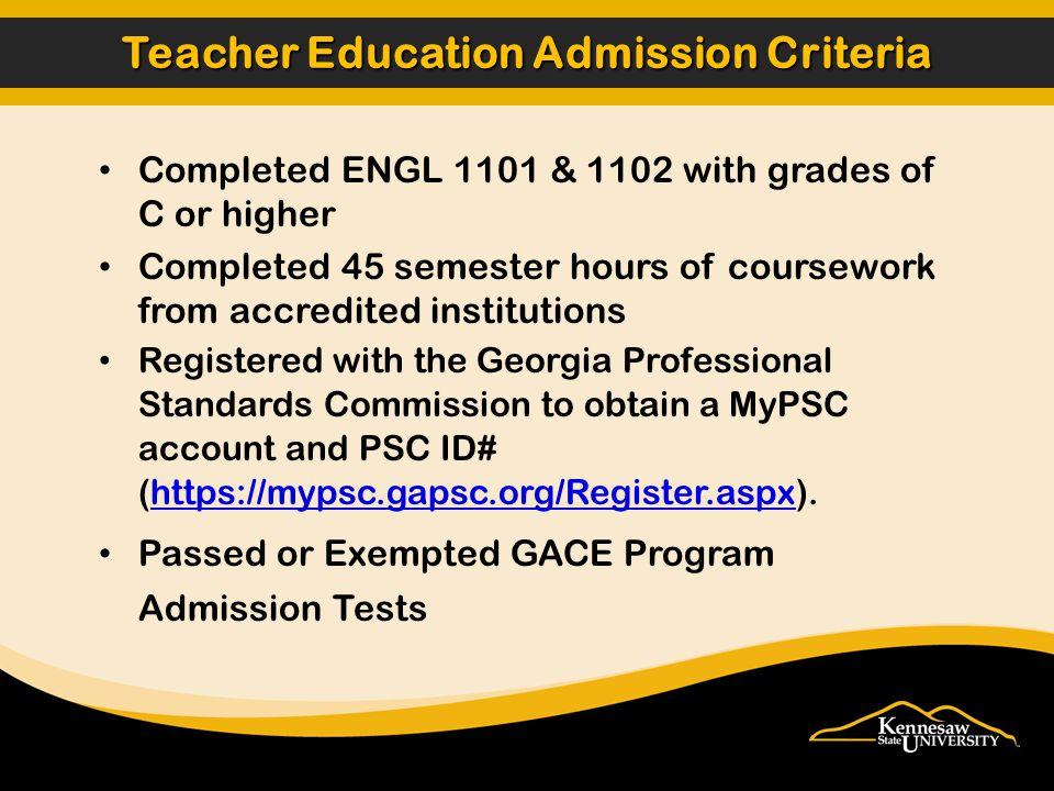 Completed ENGL 1101 & 1102 with grades of C or higher Completed 45 semester hours of coursework from accredited institutions Registered with the Georgia Professional Standards Commission to obtain a MyPSC account and PSC ID# (https://mypsc.gapsc.org/Register.aspx).https://mypsc.gapsc.org/Register.aspx Passed or Exempted GACE Program Admission Tests Teacher Education Admission Criteria
