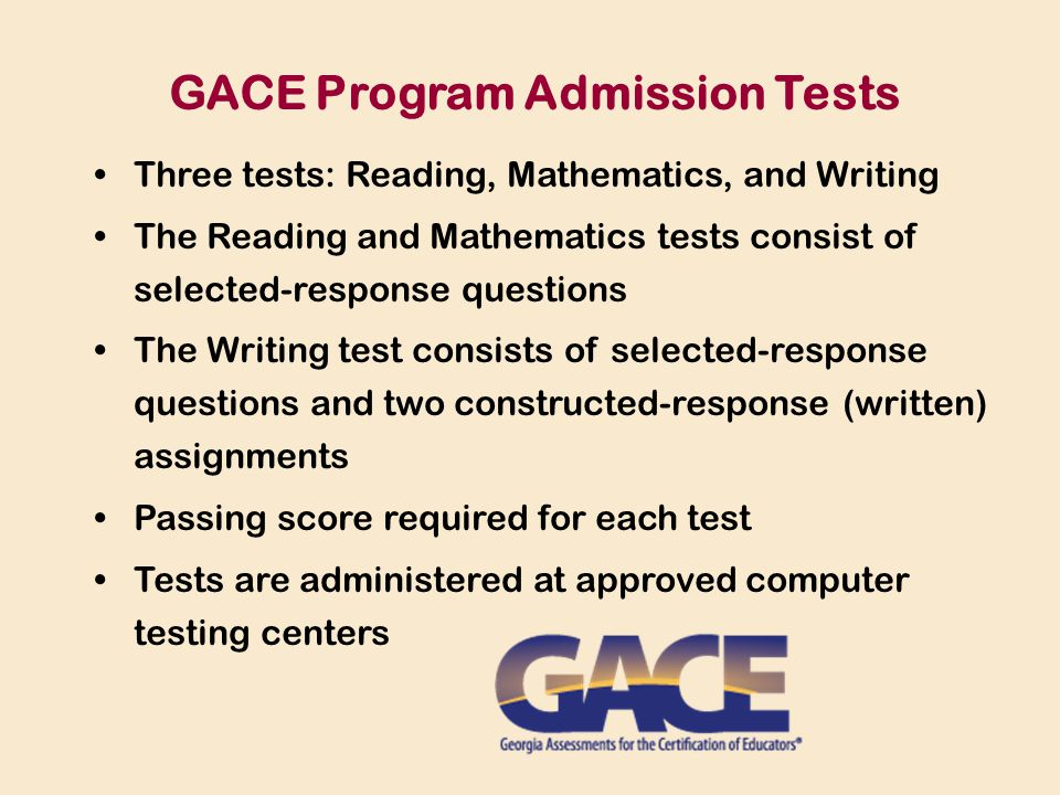 Three tests: Reading, Mathematics, and Writing The Reading and Mathematics tests consist of selected-response questions The Writing test consists of selected-response questions and two constructed-response (written) assignments Passing score required for each test Tests are administered at approved computer testing centers GACE Program Admission Tests