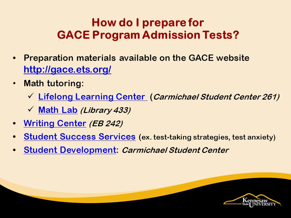 Preparation materials available on the GACE website http://gace.ets.org/ http://gace.ets.org/ Math tutoring: Lifelong Learning Center ( Carmichael Student Center 261) Lifelong Learning Center Math Lab (Library 433) Math Lab Writing Center (EB 242)Writing Center Student Success Services ( ex.