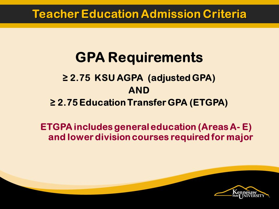 Teacher Education Admission Criteria GPA Requirements ≥ 2.75 KSU AGPA (adjusted GPA) AND ≥ 2.75 Education Transfer GPA (ETGPA) ETGPA includes general education (Areas A- E) and lower division courses required for major