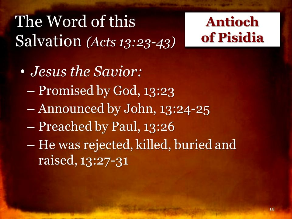 The Word of this Salvation (Acts 13:23-43) Jesus the Savior: Jesus the Savior: – Promised by God, 13:23 – Announced by John, 13:24-25 – Preached by Pa