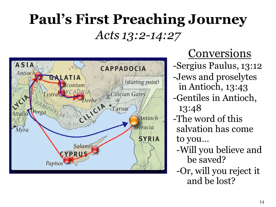 Paul's First Preaching Journey Acts 13:2-14:27 14 Conversions -Sergius Paulus, 13:12 -Jews and proselytes in Antioch, 13:43 -Gentiles in Antioch, 13:4