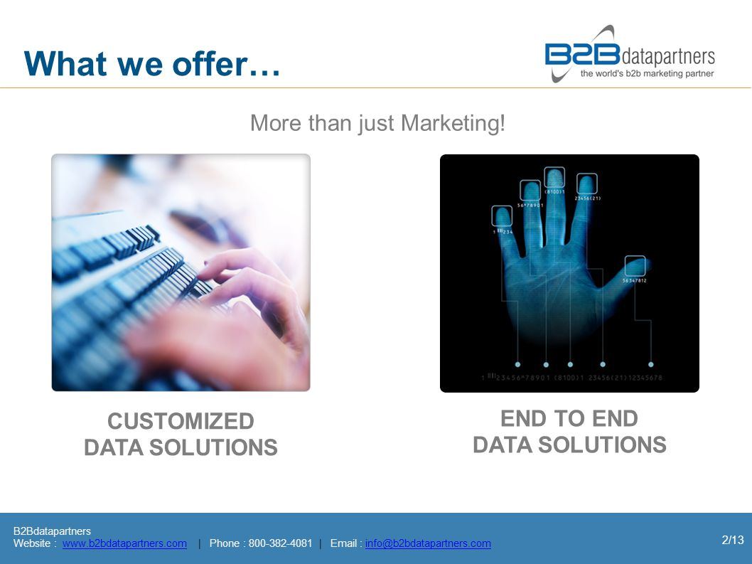 B2Bdatapartners Website : www.b2bdatapartners.com | Phone : 800-382-4081 | Email : info@b2bdatapartners.comwww.b2bdatapartners.cominfo@b2bdatapartners.com 13/13 The Final Result It s all about being loved by your customers A consistently growing IT brand Increasing customer base Laser sharp marketing across industries