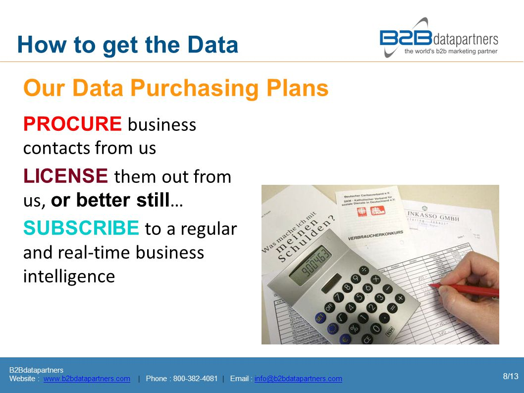 B2Bdatapartners Website : www.b2bdatapartners.com | Phone : 800-382-4081 | Email : info@b2bdatapartners.comwww.b2bdatapartners.cominfo@b2bdatapartners.com 9/13 Our Data Services in a nutshell… Fill 80% of your database with dedicated users Get in touch with directors seeking apps Understand real time needs of companies Find the most cost efficient algorithm designers Pitch your solutions when C-levels need you Get more than just international recognition