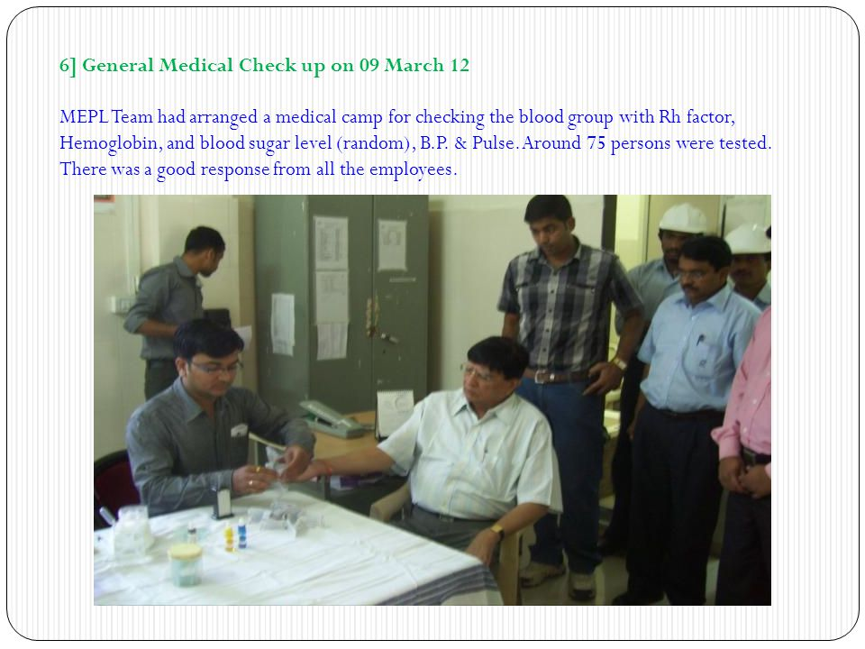 6] General Medical Check up on 09 March 12 MEPL Team had arranged a medical camp for checking the blood group with Rh factor, Hemoglobin, and blood su