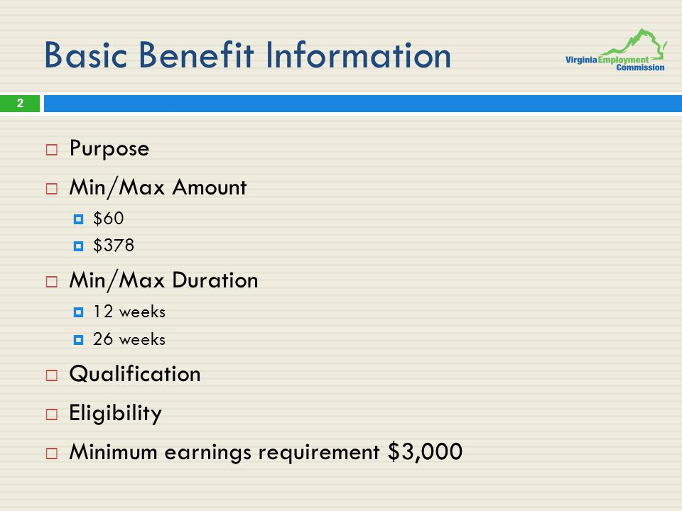 Basic Benefit Information  Purpose  Min/Max Amount  $60  $378  Min/Max Duration  12 weeks  26 weeks  Qualification  Eligibility  Minimum earnings requirement $3,000 2