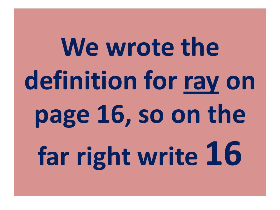 We wrote the definition for ray on page 16, so on the far right write 16