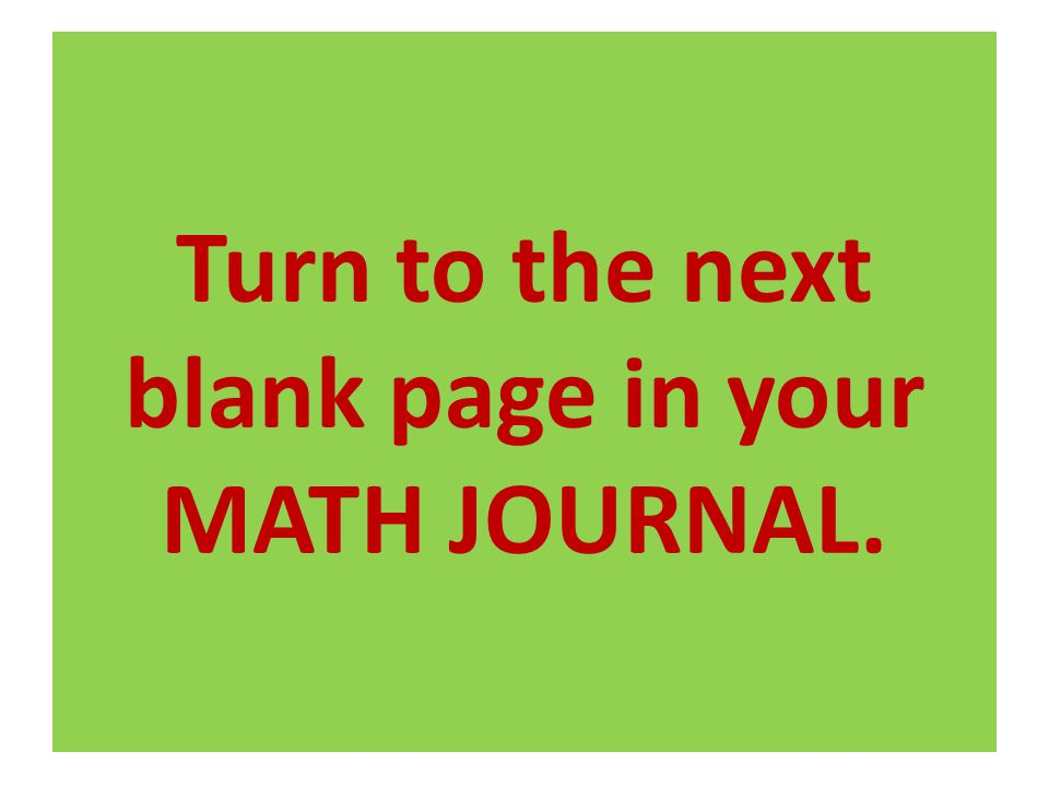 Turn to the next blank page in your MATH JOURNAL.