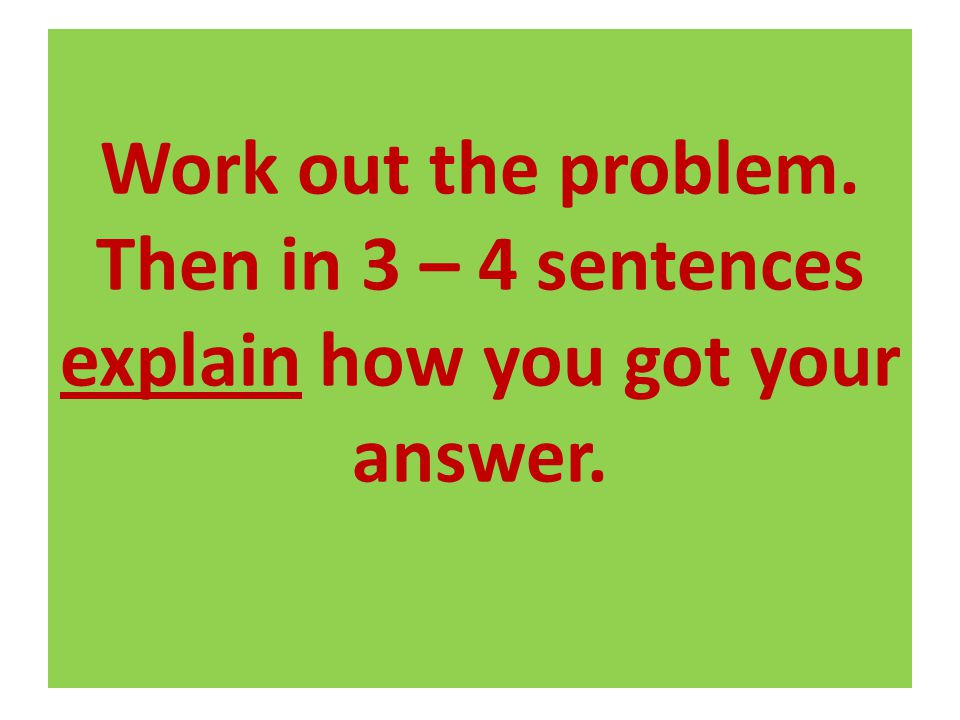 Work out the problem. Then in 3 – 4 sentences explain how you got your answer.