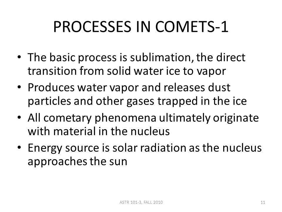 ASTR 101-3, FALL 2010 PROCESSES IN COMETS-1 The basic process is sublimation, the direct transition from solid water ice to vapor Produces water vapor and releases dust particles and other gases trapped in the ice All cometary phenomena ultimately originate with material in the nucleus Energy source is solar radiation as the nucleus approaches the sun 11