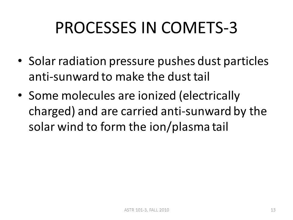 ASTR 101-3, FALL 2010 PROCESSES IN COMETS-3 Solar radiation pressure pushes dust particles anti-sunward to make the dust tail Some molecules are ionized (electrically charged) and are carried anti-sunward by the solar wind to form the ion/plasma tail 13
