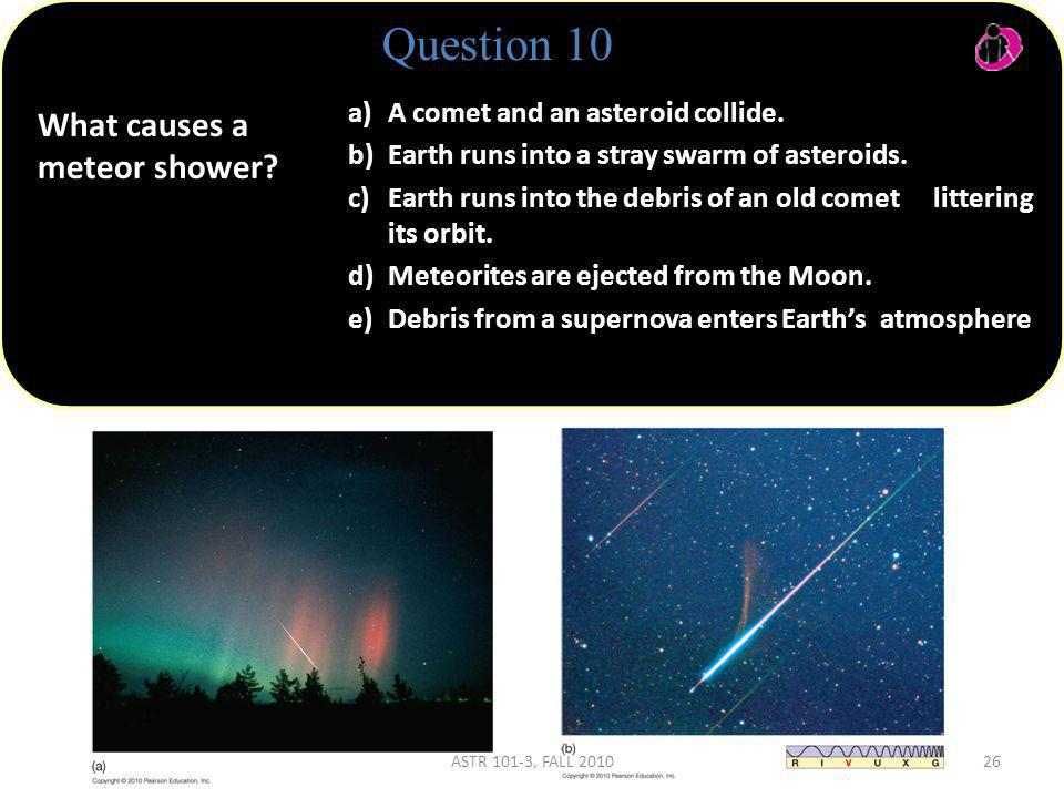 What causes a meteor shower.Question 10 a) A comet and an asteroid collide.