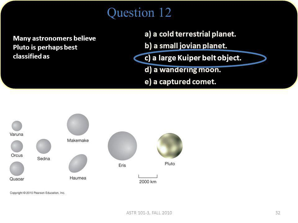 Many astronomers believe Pluto is perhaps best classified as Question 12 a) a cold terrestrial planet.