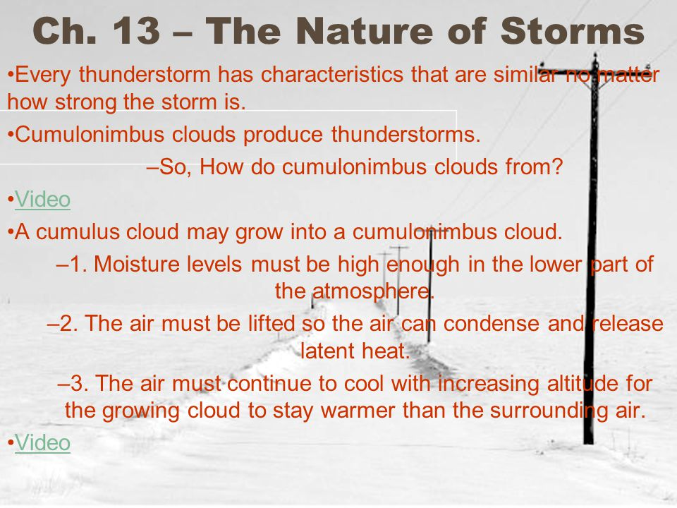 Ch. 13 – The Nature of Storms Every thunderstorm has characteristics that are similar no matter how strong the storm is. Cumulonimbus clouds produce t
