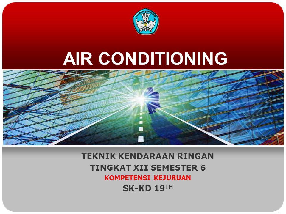 AIR CONDITIONING TEKNIK KENDARAAN RINGAN TINGKAT XII SEMESTER 6 KOMPETENSI KEJURUAN SK-KD 19 TH