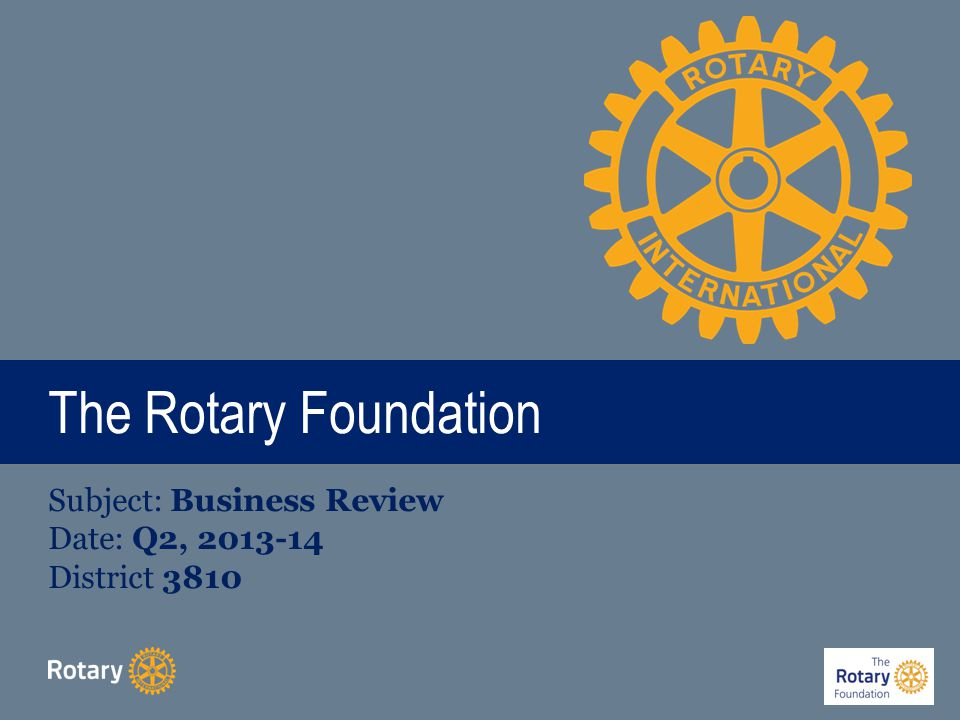 Rotary Foundation Motto & Mission To enable Rotarians to advance world understanding, goodwill, and peace through the improvement of health, the support of education, and the alleviation of poverty - Endorsed by 2007 Council on Legislation Doing Good in the World