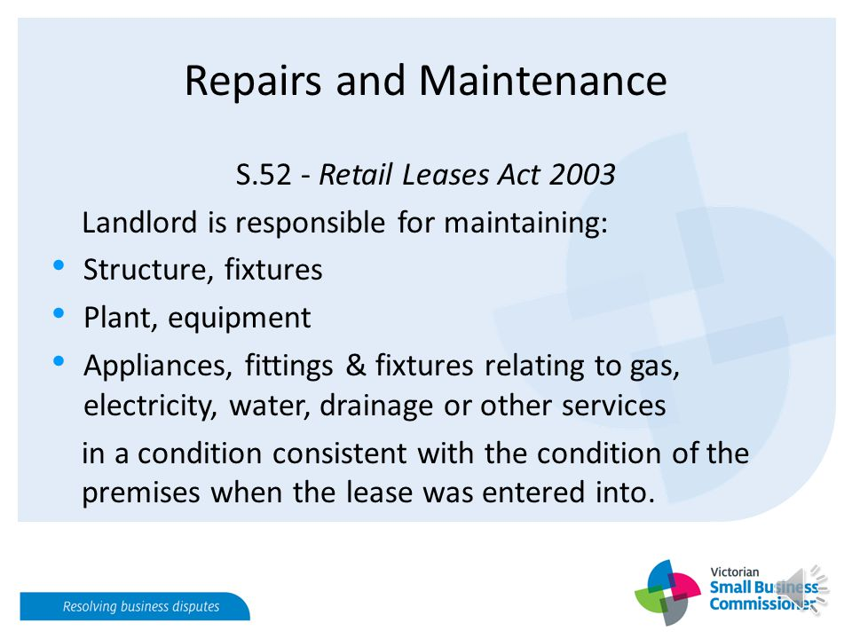 Repairs and Maintenance S.52 - Retail Leases Act 2003 Landlord is responsible for maintaining: Structure, fixtures Plant, equipment Appliances, fittings & fixtures relating to gas, electricity, water, drainage or other services in a condition consistent with the condition of the premises when the lease was entered into.