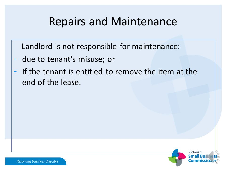 Repairs and Maintenance Landlord is not responsible for maintenance: - due to tenant's misuse; or - If the tenant is entitled to remove the item at the end of the lease.