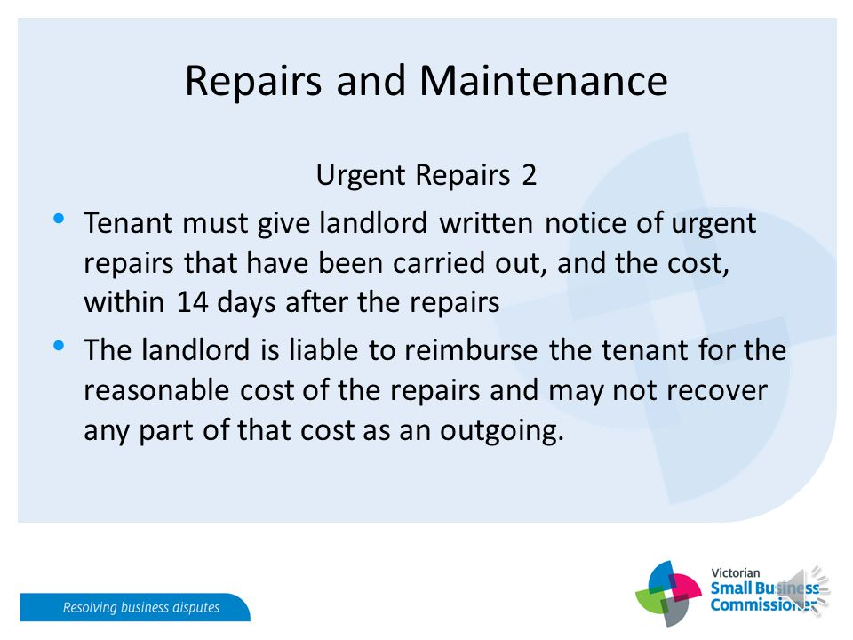 Repairs and Maintenance Urgent Repairs 2 Tenant must give landlord written notice of urgent repairs that have been carried out, and the cost, within 14 days after the repairs The landlord is liable to reimburse the tenant for the reasonable cost of the repairs and may not recover any part of that cost as an outgoing.