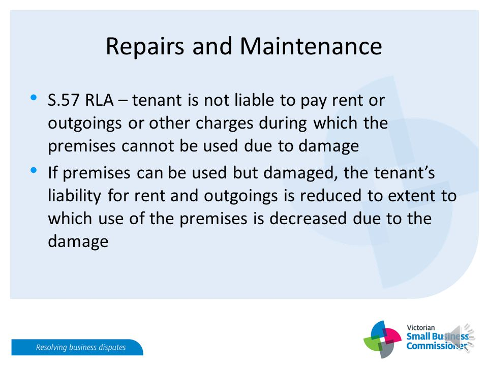 Repairs and Maintenance S.57 RLA – tenant is not liable to pay rent or outgoings or other charges during which the premises cannot be used due to damage If premises can be used but damaged, the tenant's liability for rent and outgoings is reduced to extent to which use of the premises is decreased due to the damage