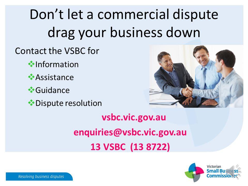 Don't let a commercial dispute drag your business down Contact the VSBC for  Information  Assistance  Guidance  Dispute resolution vsbc.vic.gov.au enquiries@vsbc.vic.gov.au 13 VSBC (13 8722)