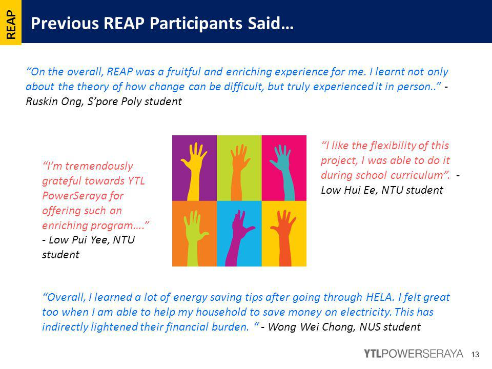 Previous REAP Participants Said… 13 I'm tremendously grateful towards YTL PowerSeraya for offering such an enriching program…. - Low Pui Yee, NTU student On the overall, REAP was a fruitful and enriching experience for me.
