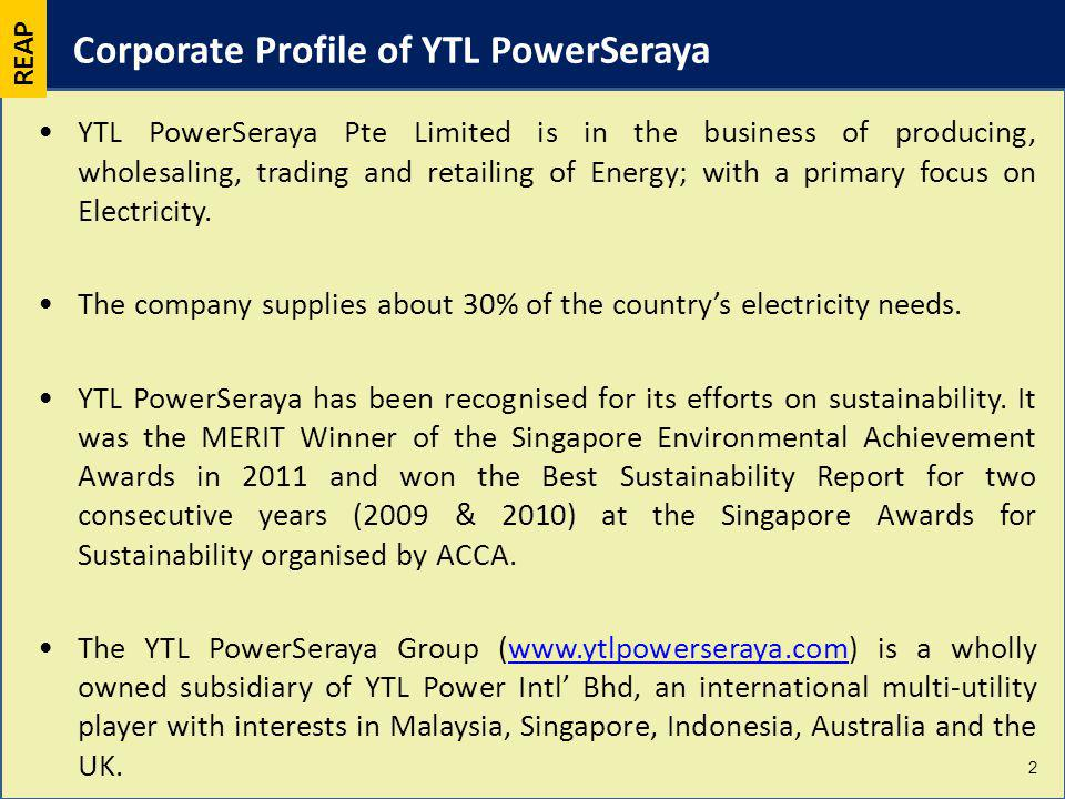 Corporate Profile of YTL PowerSeraya YTL PowerSeraya Pte Limited is in the business of producing, wholesaling, trading and retailing of Energy; with a primary focus on Electricity.