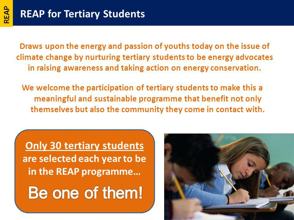 REAP for Tertiary Students 7 Draws upon the energy and passion of youths today on the issue of climate change by nurturing tertiary students to be energy advocates in raising awareness and taking action on energy conservation.
