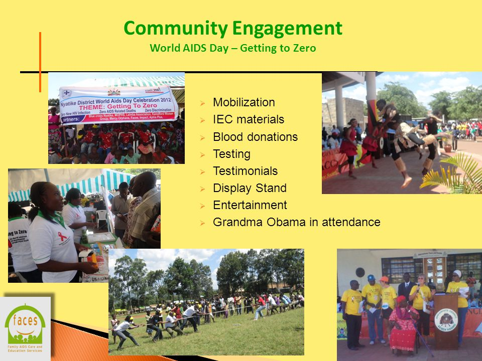 12 Community Engagement World AIDS Day – Getting to Zero  Mobilization  IEC materials  Blood donations  Testing  Testimonials  Display Stand  Entertainment  Grandma Obama in attendance