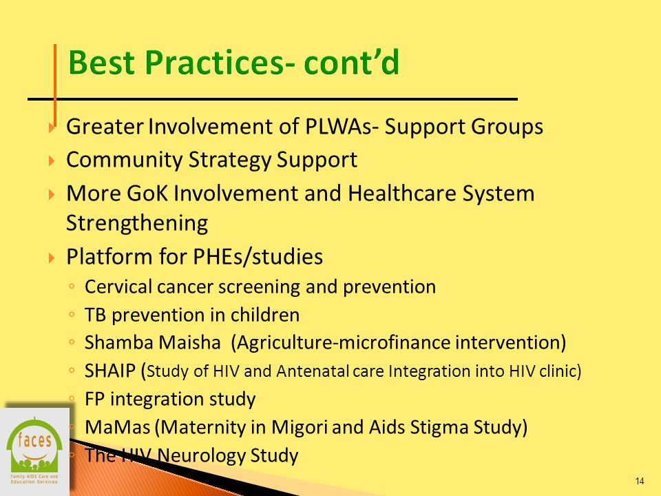  Greater Involvement of PLWAs- Support Groups  Community Strategy Support  More GoK Involvement and Healthcare System Strengthening  Platform for PHEs/studies ◦ Cervical cancer screening and prevention ◦ TB prevention in children ◦ Shamba Maisha (Agriculture-microfinance intervention) ◦ SHAIP ( Study of HIV and Antenatal care Integration into HIV clinic) ◦ FP integration study ◦ MaMas (Maternity in Migori and Aids Stigma Study) ◦ The HIV Neurology Study 14