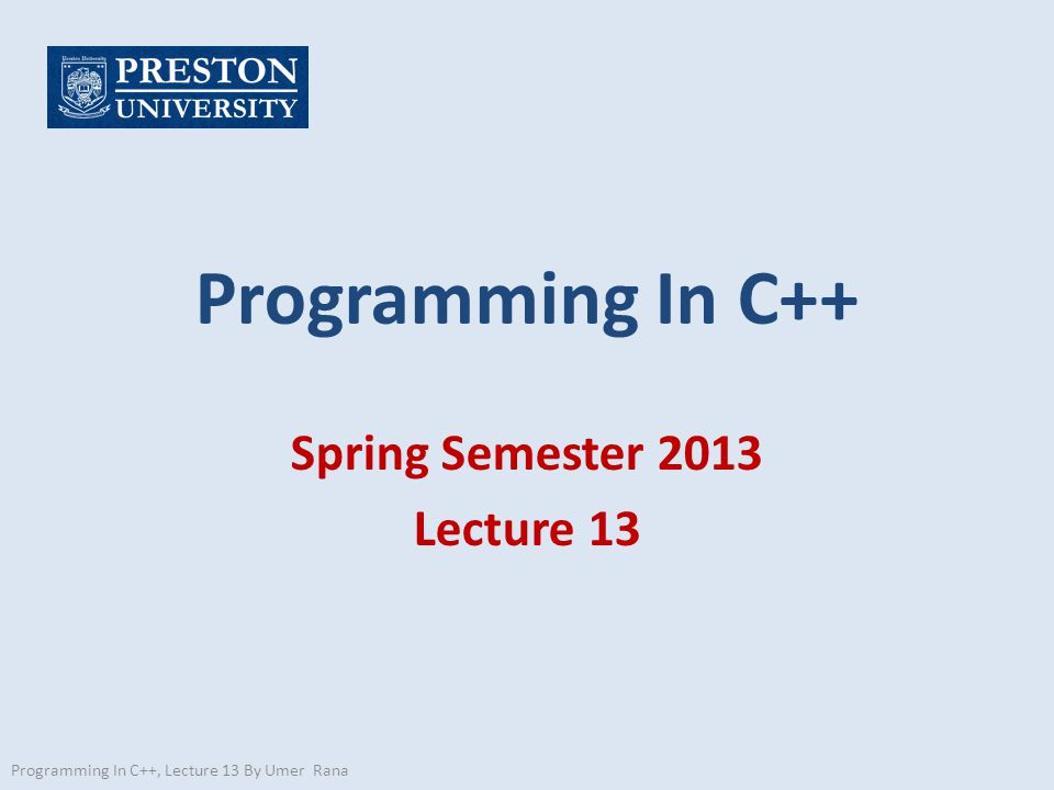 Programming In C++ Spring Semester 2013 Lecture 13 Programming In C++, Lecture 13 By Umer Rana
