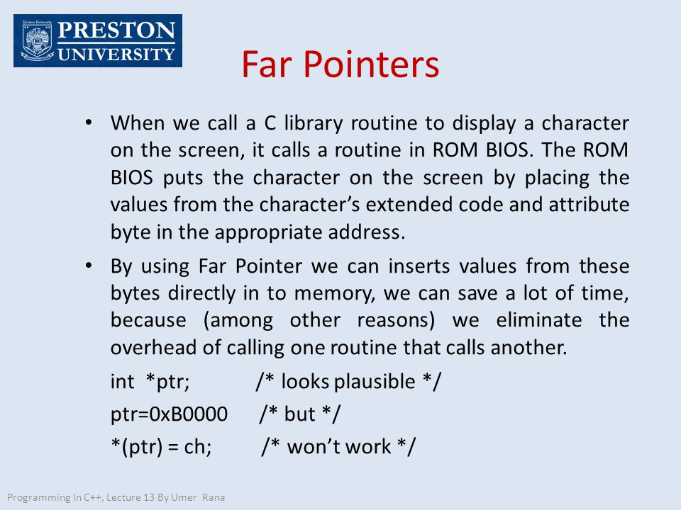 Far Pointers When we call a C library routine to display a character on the screen, it calls a routine in ROM BIOS. The ROM BIOS puts the character on