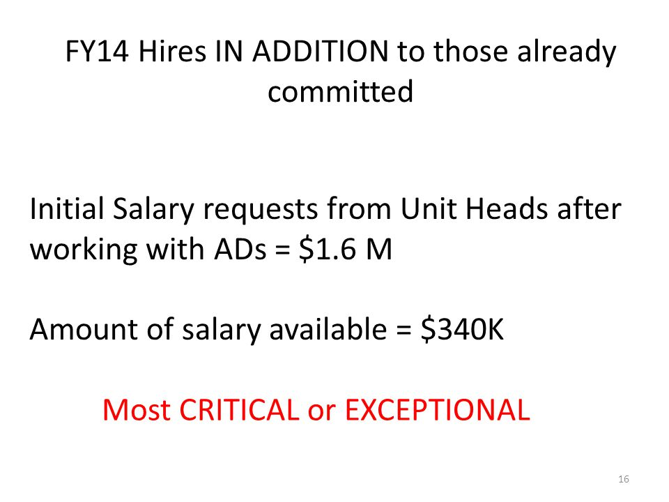 Initial Salary requests from Unit Heads after working with ADs = $1.6 M Amount of salary available = $340K FY14 Hires IN ADDITION to those already committed 16 Most CRITICAL or EXCEPTIONAL