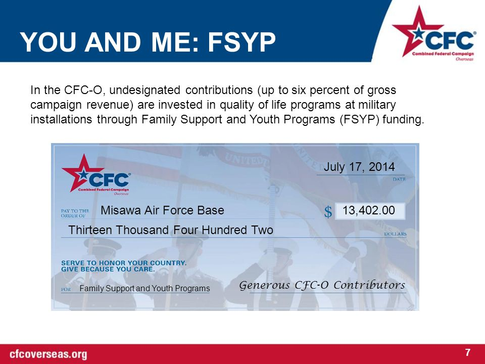 YOU AND ME: FSYP 7 In the CFC-O, undesignated contributions (up to six percent of gross campaign revenue) are invested in quality of life programs at military installations through Family Support and Youth Programs (FSYP) funding.