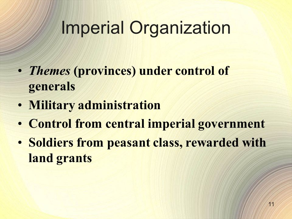 11 Imperial Organization Themes (provinces) under control of generals Military administration Control from central imperial government Soldiers from peasant class, rewarded with land grants