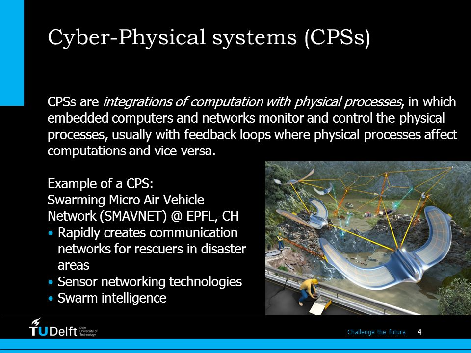 4 Challenge the future Cyber-Physical systems (CPSs) CPSs are integrations of computation with physical processes, in which embedded computers and networks monitor and control the physical processes, usually with feedback loops where physical processes affect computations and vice versa.