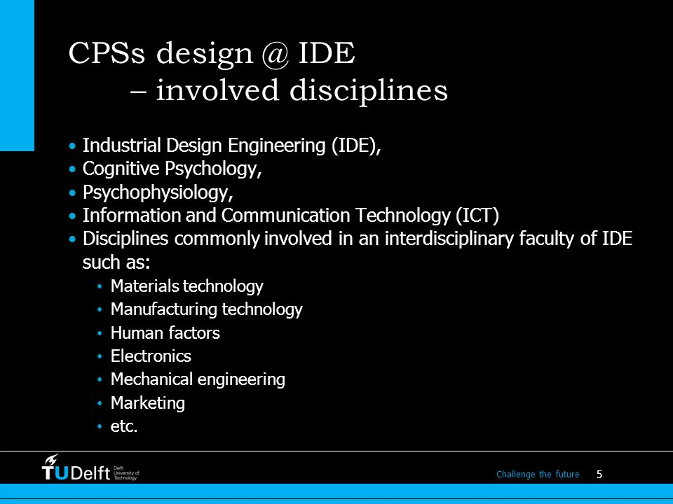 5 Challenge the future CPSs design @ IDE – involved disciplines Industrial Design Engineering (IDE), Cognitive Psychology, Psychophysiology, Information and Communication Technology (ICT) Disciplines commonly involved in an interdisciplinary faculty of IDE such as: Materials technology Manufacturing technology Human factors Electronics Mechanical engineering Marketing etc.