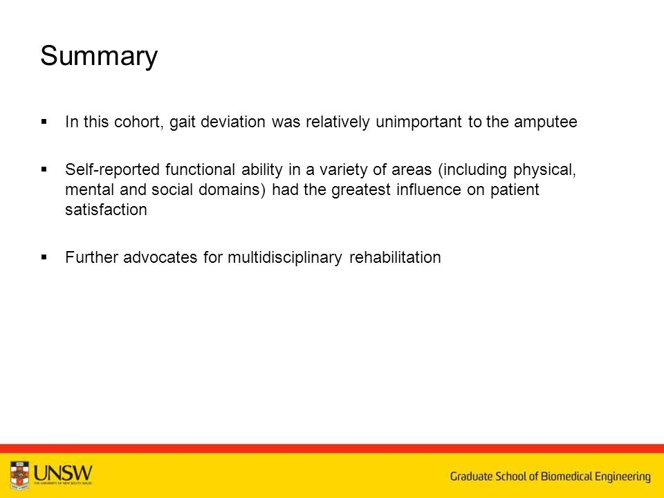 Summary  In this cohort, gait deviation was relatively unimportant to the amputee  Self-reported functional ability in a variety of areas (including physical, mental and social domains) had the greatest influence on patient satisfaction  Further advocates for multidisciplinary rehabilitation